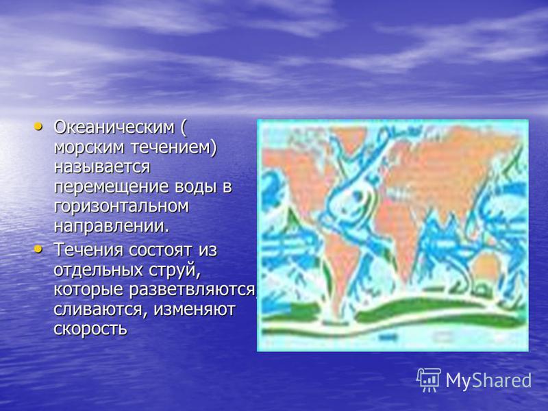 Океаническим ( морским течением) называется перемещение воды в горизонтальном направлении. Океаническим ( морским течением) называется перемещение воды в горизонтальном направлении. Течения состоят из отдельных струй, которые разветвляются, сливаются