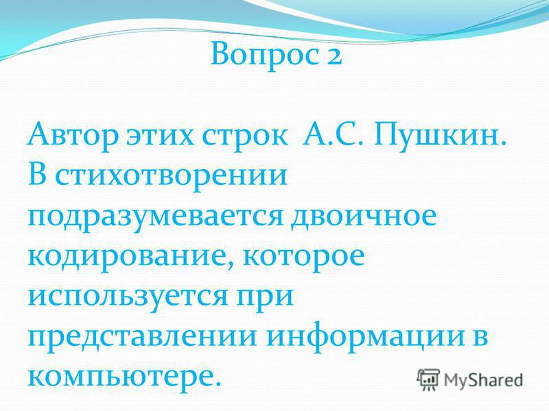 Вопрос 2 Автор этих строк А.С. Пушкин. В стихотворении подразумевается двоичное кодирование, которое используется при представлении информации в компьютере.