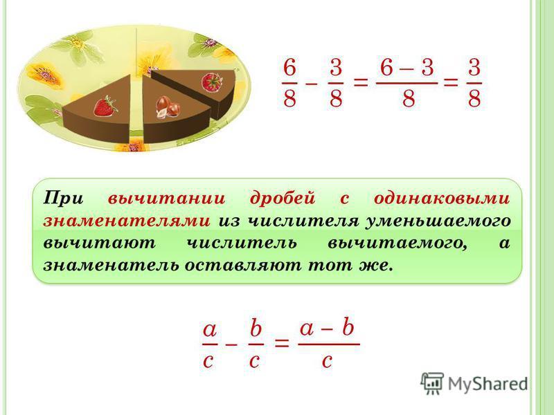 6 8 3 8 = 6 – 3 8 3 8 При вычитании дробей с одинаковыми знаменателями из числителя уменьшаемого вычитают числитель вычитаемого, а знаменатель оставляют тот же. a c b c = a b c