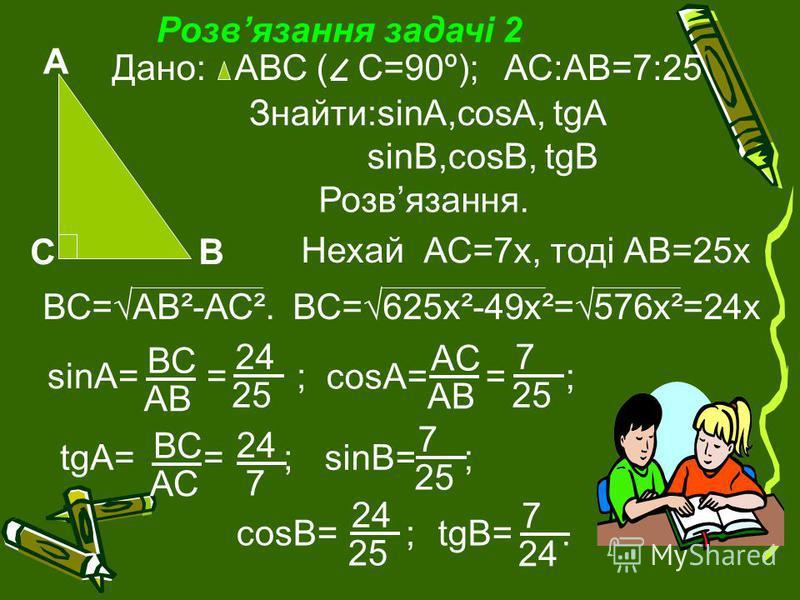 Розвязання задачі 2 А ВС Дано: АВС (С=90º);АС:АВ=7:25 Знайти:sinA,cosA, tgA sinB,cosB, tgB Розвязання. 24 7 ВС АС AC AB Нехай АС=7х, тоді АВ=25х ВС=АВ²-АС². ВС=625х²-49х²=576х²=24х sinA= = ; ВС АBАB 24 25 cosA= = ; 7 25 tgA= = ;sinB= ; 7 25 cosB= ; 2