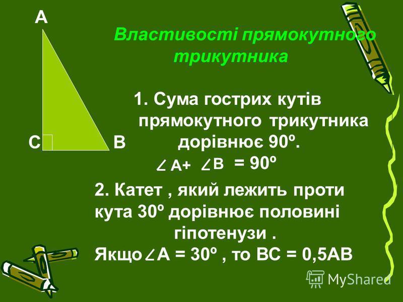 А ВС Властивості прямокутного трикутника 1. Сума гострих кутів прямокутного трикутника дорівнює 90º. А+ В = 90º 2. Катет, який лежить проти кута 30º дорівнює половині гіпотенузи. Якщо А = 30º, то ВС = 0,5АВ