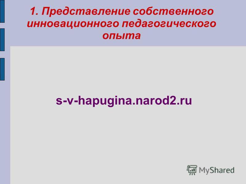1. Представление собственного инновационного педагогического опыта s-v-hapugina.narod2.ru