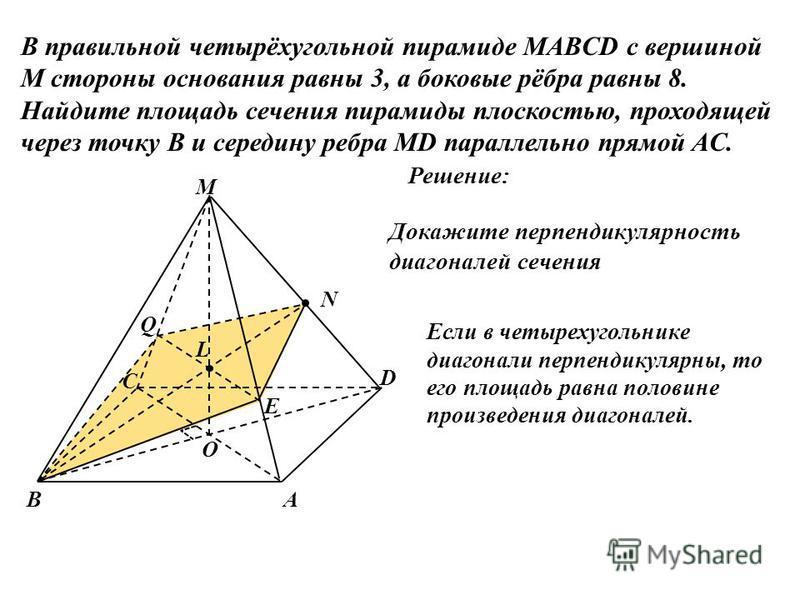 В правильной четырёхугольной пирамиде MABCD с вершиной M стороны основания равны 3, а боковые рёбра равны 8. Найдите площадь сечения пирамиды плоскостью, проходящей через точку B и середину ребра MD параллельно прямой AC. Решение: N В С А M О L Q E D