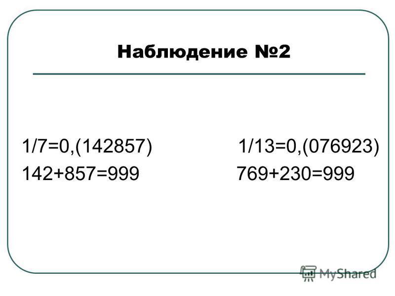 Наблюдение 2 1/7=0,(142857) 1/13=0,(076923) 142+857=999 769+230=999