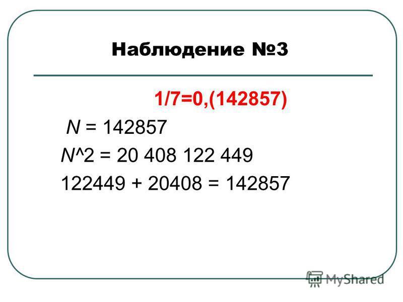 Наблюдение 3 1/7=0,(142857) N = 142857 N^2 = 20 408 122 449 122449 + 20408 = 142857