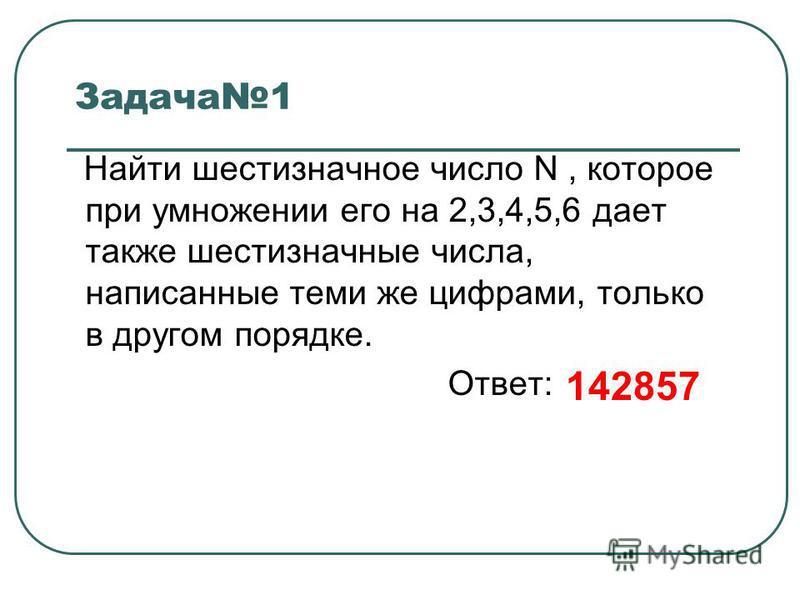Задача 1 Найти шестизначное число N, которое при умножении его на 2,3,4,5,6 дает также шестизначные числа, написанные теми же цифрами, только в другом порядке. Ответ: 142857