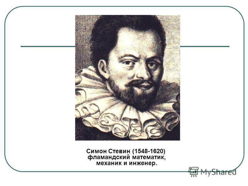 Симон Стевин (1548-1620) фламандский математик, механик и инженер.
