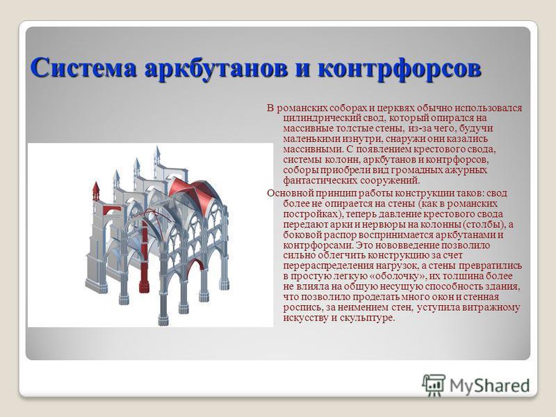 Система аркбутанов и контрфорсов В романских соборах и церквях обычно использовался цилиндрический свод, который опирался на массивные толстые стены, из-за чего, будучи маленькими изнутри, снаружи они казались массивными. C появлением крестового свод