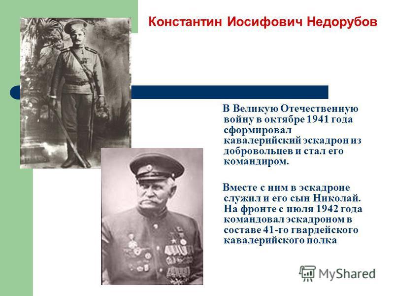 Константин Иосифович Недорубов В Великую Отечественную войну в октябре 1941 года сформировал кавалерийский эскадрон из добровольцев и стал его командиром. Вместе с ним в эскадроне служил и его сын Николай. На фронте с июля 1942 года командовал эскадр