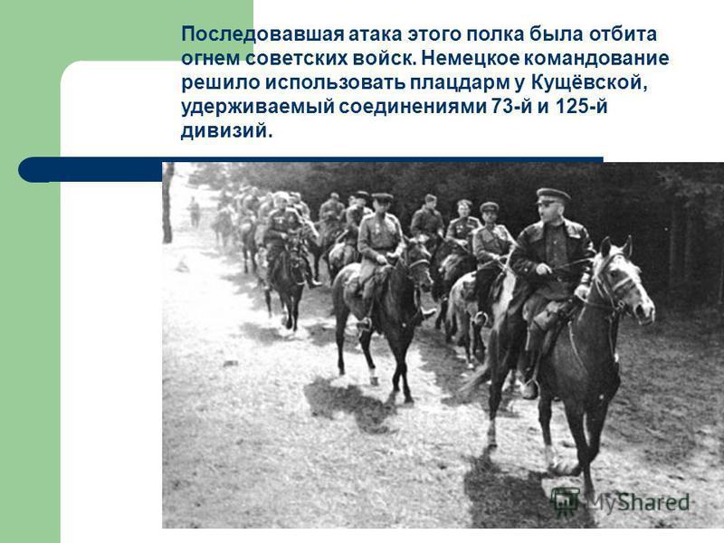 Последовавшая атака этого полка была отбита огнем советских войск. Немецкое командование решило использовать плацдарм у Кущёвской, удерживаемый соединениями 73-й и 125-й дивизий.