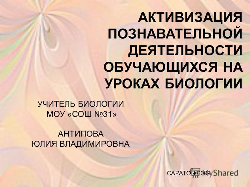 АКТИВИЗАЦИЯ ПОЗНАВАТЕЛЬНОЙ ДЕЯТЕЛЬНОСТИ ОБУЧАЮЩИХСЯ НА УРОКАХ БИОЛОГИИ УЧИТЕЛЬ БИОЛОГИИ МОУ «СОШ 31» АНТИПОВА ЮЛИЯ ВЛАДИМИРОВНА САРАТОВ 2009