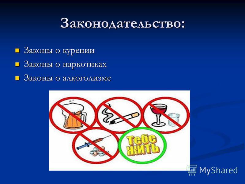 Законодательство: Законы о курении Законы о курении Законы о наркотиках Законы о наркотиках Законы о алкоголизме Законы о алкоголизме