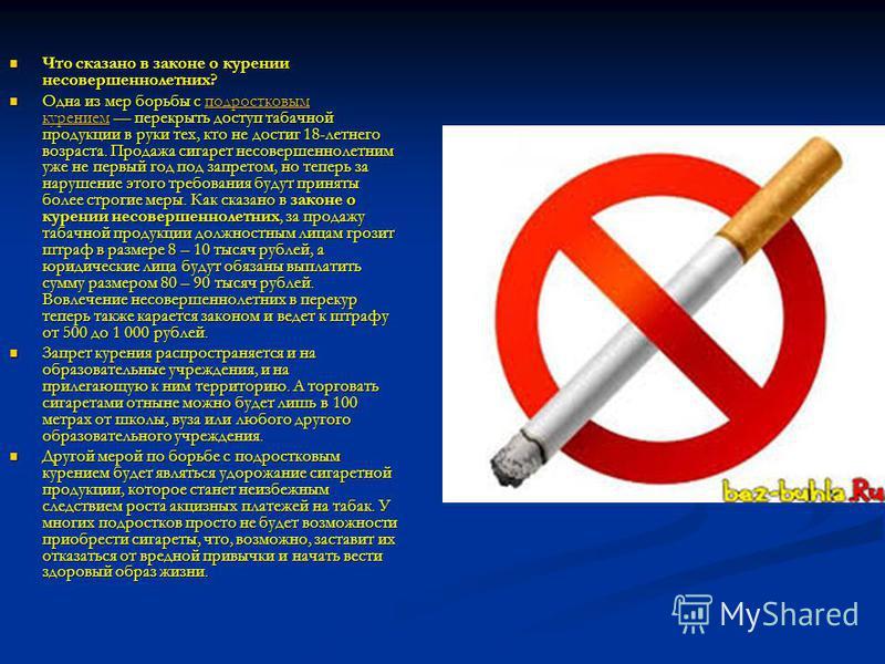 Что сказано в законе о курении несовершеннолетних? Что сказано в законе о курении несовершеннолетних? Одна из мер борьбы с подростковым курением перекрыть доступ табачной продукции в руки тех, кто не достиг 18-летнего возраста. Продажа сигарет несове