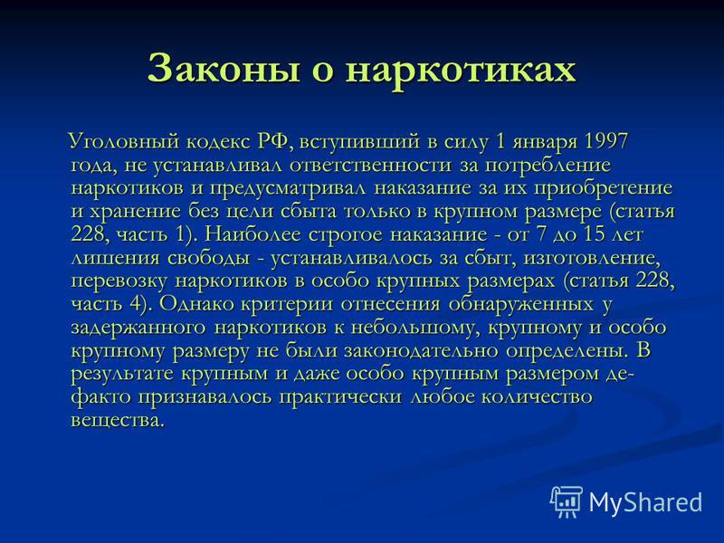 Законы о наркотиках Уголовный кодекс РФ, вступивший в силу 1 января 1997 года, не устанавливал ответственности за потребление наркотиков и предусматривал наказание за их приобретение и хранение без цели сбыта только в крупном размере (статья 228, час