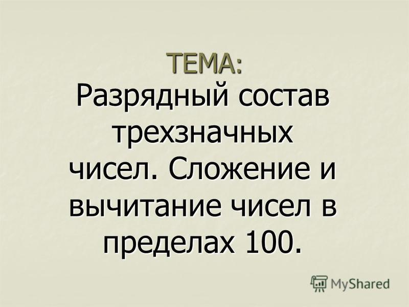 ТЕМА : Разрядный состав трехзначных чисел. Сложение и вычитание чисел в пределах 100.