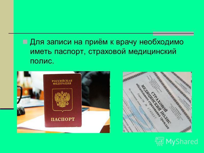 Для записи на приём к врачу необходимо иметь паспорт, страховой медицинский полис.