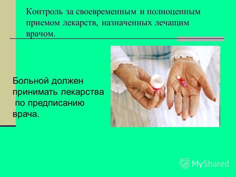 Контроль за своевременным и полноценным приемом лекарств, назначенных лечащим врачом. Больной должен принимать лекарства по предписанию врача.