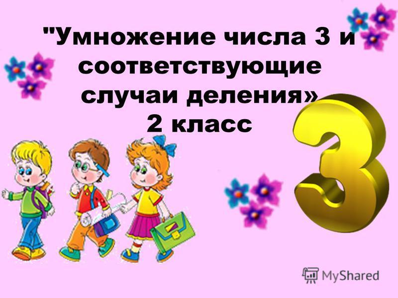 Умножение числа 3 и соответствующие случаи деления» 2 класс