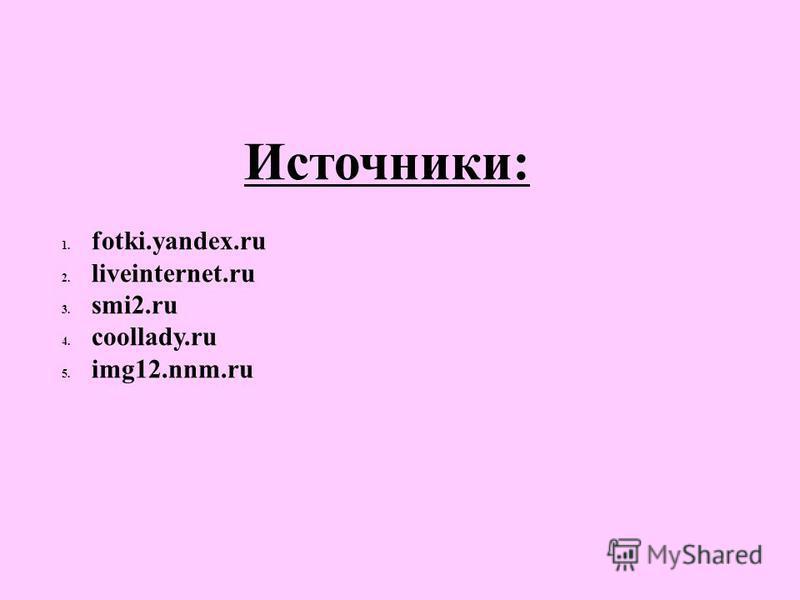 Источники: 1. fotki.yandex.ru 2. liveinternet.ru 3. smi2. ru 4. coollady.ru 5. img12.nnm.ru