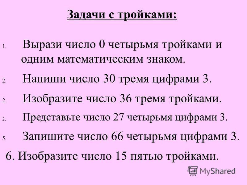 Задачи с тройками: 1. Вырази число 0 четырьмя тройками и одним математическим знаком. 2. Напиши число 30 тремя цифрами 3. 2. Изобразите число 36 тремя тройками. 2. Представьте число 27 четырьмя цифрами 3. 5. Запишите число 66 четырьмя цифрами 3. 6. И