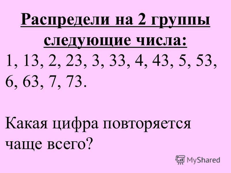 Распредели на 2 группы следующие числа: 1, 13, 2, 23, 3, 33, 4, 43, 5, 53, 6, 63, 7, 73. Какая цифра повторяется чаще всего?