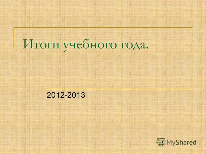 Итоги учебного года. 2012-2013