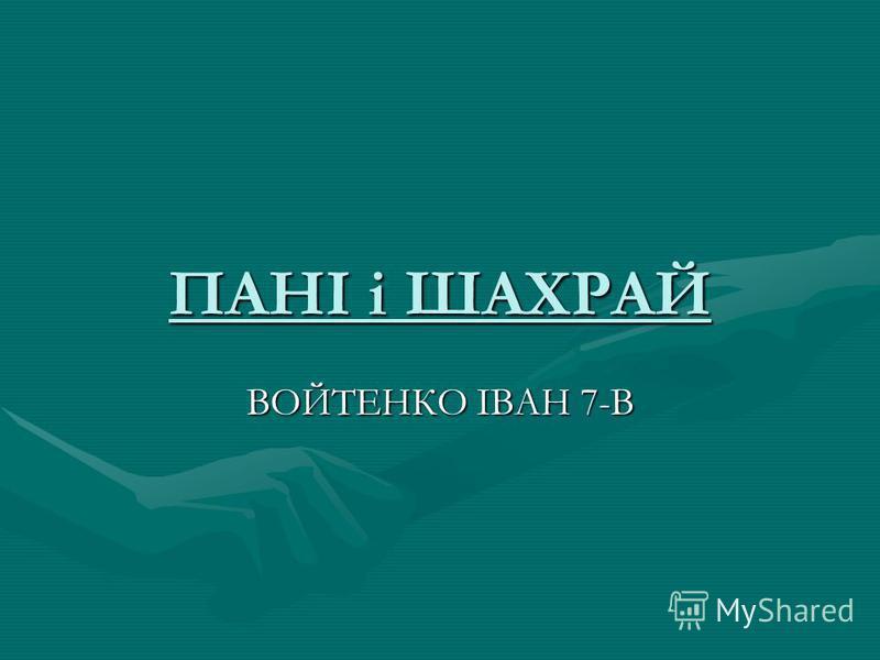 ПАНІ і ШАХРАЙ ВОЙТЕНКО ІВАН 7-В