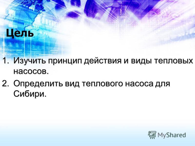Цель 1. Изучить принцип действия и виды тепловых насосов. 2. Определить вид теплового насоса для Сибири.