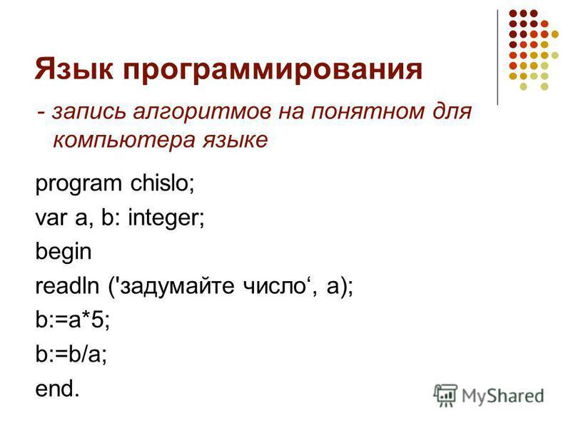 Язык программирования program chislo; var a, b: integer; begin readln ('задумайте число, a); b:=a*5; b:=b/a; end. - запись алгоритмов на понятном для компьютера языке