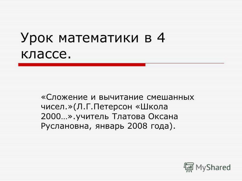 Урок математики в 4 классе. «Сложение и вычитание смешанных чисел.»(Л.Г.Петерсон «Школа 2000…».учитель Тлатова Оксана Руслановна, январь 2008 года).