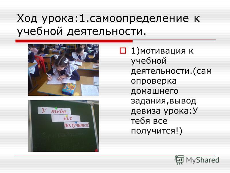 Ход урока:1. самоопределение к учебной деятельности. 1)мотивация к учебной деятельности.(самопроверка домашнего задания,вывод девиза урока:У тебя все получится!)