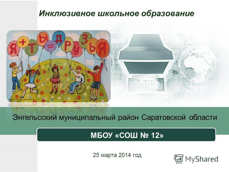 Инклюзивное школьное образование 25 марта 2014 год Энгельсский муниципальный район Саратовской области МБОУ «СОШ 12»