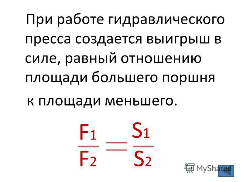При работе гидравлического пресса создается выигрыш в силе, равный отношению площади большего поршня к площади меньшего. F1F1 F2F2 S1S1 S2S2 9