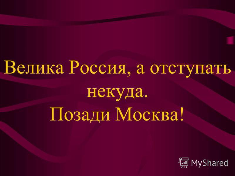 Велика Россия, а отступать некуда. Позади Москва!