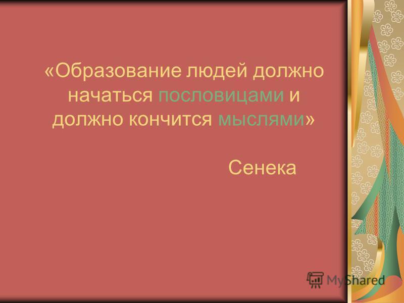 «Образование людей должно начаться пословицами и должно кончится мыслями» Сенека