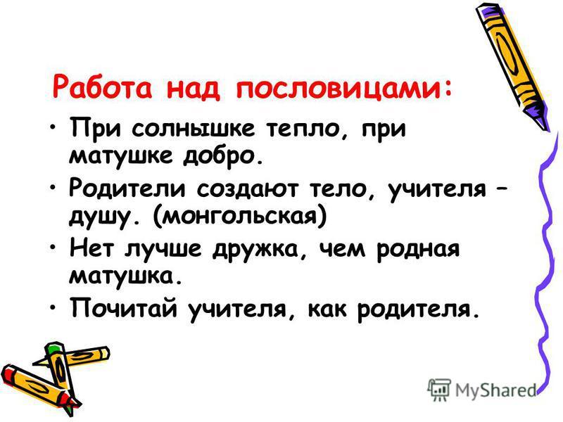 Работа над пословицами: При солнышке тепло, при матушке добро. Родители создают тело, учителя – душу. (монгольская) Нет лучше дружка, чем родная матушка. Почитай учителя, как родителя.