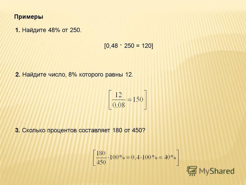Примеры 1. Найдите 48% от 250. [0,48 · 250 = 120] 2. Найдите число, 8% которого равны 12. 3. Сколько процентов составляет 180 от 450?