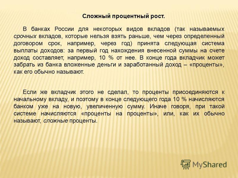 Сложный процентный рост. В банках России для некоторых видов вкладов (так называемых срочных вкладов, которые нельзя взять раньше, чем через определенный договором срок, например, через год) принята следующая система выплаты доходов: за первый год на