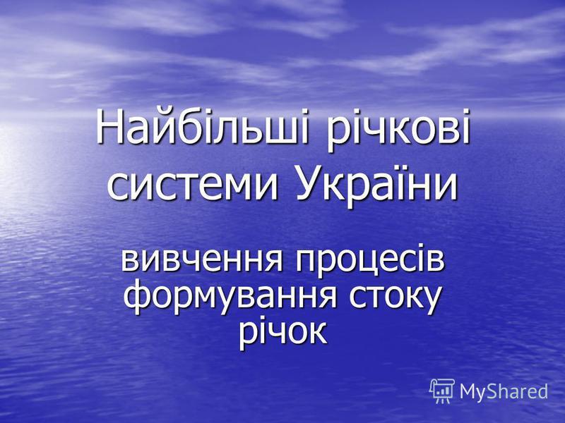 Найбільші річкові системи України вивчення процесів формування стоку річок