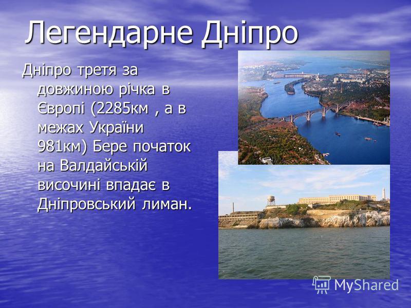 Легендарне Дніпро Дніпро третя за довжиною річка в Європі (2285км, а в межах України 981км) Бере початок на Валдайській височині впадає в Дніпровський лиман. легендарные Днипро