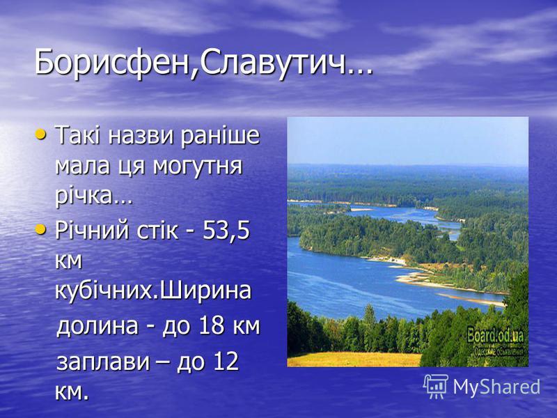 Борисфен,Славутич… Такі назви раніше мала ця могутня річка… Такі назви раніше мала ця могутня річка… Річний стік - 53,5 км кубічних.Ширина Річний стік - 53,5 км кубічних.Ширина долина - до 18 км долина - до 18 км заплави – до 12 км. заплави – до 12 к