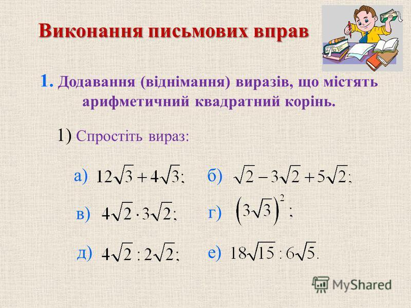 1. Додавання (вiднiмання) виразiв, що мiстять арифметичний квадратний корiнь. б) в) г) д) е) Виконання письмових вправ 1) Спростiть вираз: а)