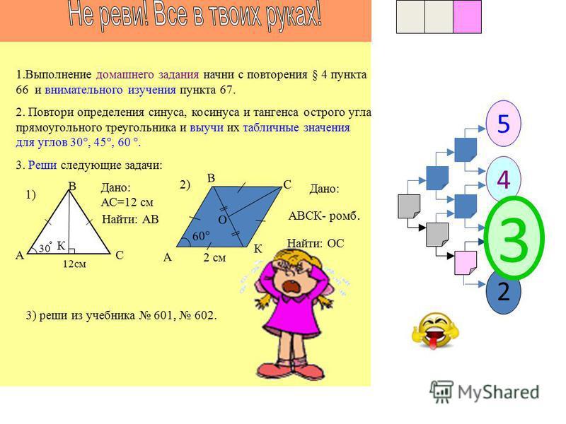 1 5 3 4 23 2 1. Выполнение домашнего задания начни с внимательного изучения § 4 пунктов 66 и 67. 2. Выучи определения синуса, косинуса и тангенса острого угла прямоугольного треугольника и их табличные значения для углов 30, 45, 60. 3. Реши следующие