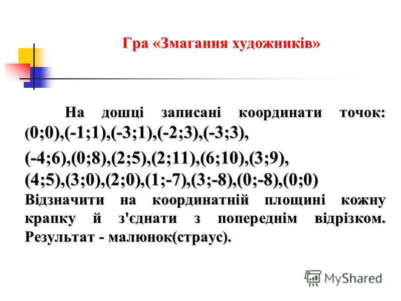 Гра «Змагання художників» На дошці записані координати точок: ( 0;0),(-1;1),(-3;1),(-2;3),(-3;3), (-4;6),(0;8),(2;5),(2;11),(6;10),(3;9), (4;5),(3;0),(2;0),(1;-7),(3;-8),(0;-8),(0;0) Відзначити на координатній площині кожну крапку й з'єднати з попере