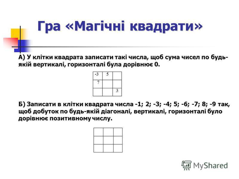 Гра «Магічні квадрати» А) У клітки квадрата записати такі числа, щоб сума чисел по будь- якій вертикалі, горизонталі була дорівнює 0. Б) Записати в клітки квадрата числа -1; 2; -3; -4; 5; -6; -7; 8; -9 так, щоб добуток по будь-якій діагоналі, вертика