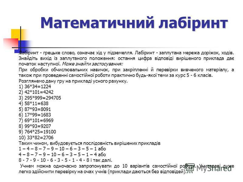 Математичний лабіринт Лабіринт - грецьке слово, означає хід у підземелля. Лабіринт - заплутана мережа доріжок, ходів. Знайдіть вихід із заплутаного положення: остання цифра відповіді вирішеного приклада дає початок наступної. Може знайти застосування