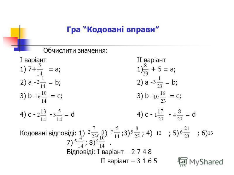 Гра Кодовані вправи Обчислити значення: І варіантІІ варіант 1) 7+ = а;1) + 5 = а; 2) а - = b;2) а - = b; 3) b + = c;3) b + = c; 4) c - - = d4) c - - = d Кодовані відповіді: 1) ; 2) ;3) ; 4) ; 5) ; 6) 7) ; 8). Відповіді: І варіант – 2 7 4 8 ІІ варіант