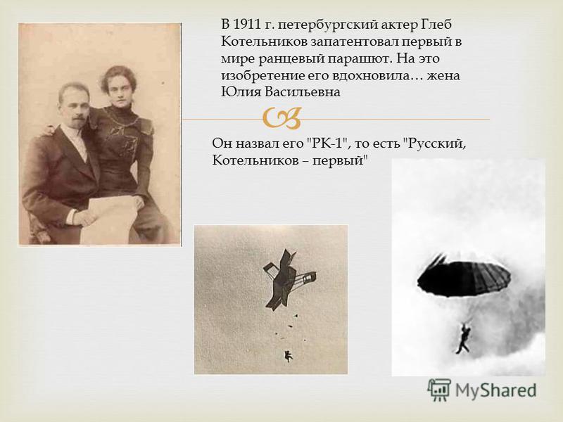В 1911 г. петербургский актер Глеб Котельников запатентовал первый в мире ранцевый парашют. На это изобретение его вдохновила… жена Юлия Васильевна Он назвал его РК-1, то есть Русский, Котельников – первый