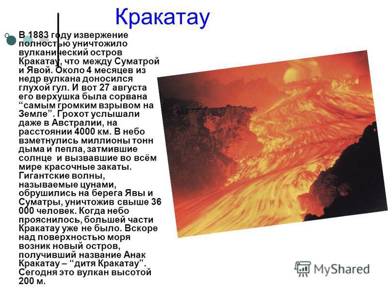 Кракатау В 1883 году извержение полностью уничтожило вулканический остров Кракатау, что между Суматрой и Явой. Около 4 месяцев из недр вулкана доносился глухой гул. И вот 27 августа его верхушка была сорвана самым громким взрывом на Земле. Грохот усл