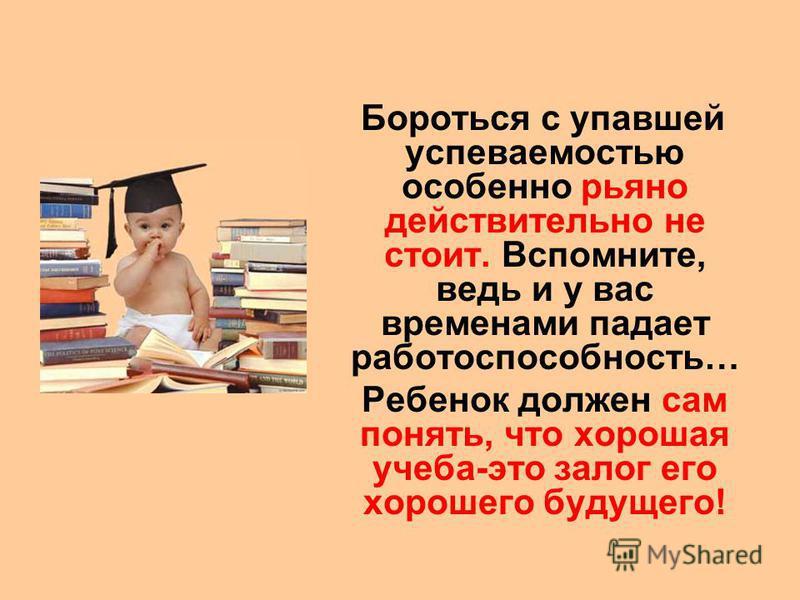 Бороться с упавшей успеваемостью особенно рьяно действительно не стоит. Вспомните, ведь и у вас временами падает работоспособность… Ребенок должен сам понять, что хорошая учеба-это залог его хорошего будущего!